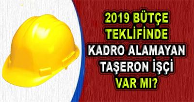 2019 Bütçe Teklifinde Kadro Alamayan Taşeron İşçi Var mı?
