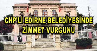 CHP'li Edirne Belediyesi'nde Zimmet Vurgunu İddiası