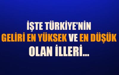 İşte Türkiye'nin Geliri En Yüksek Ve En Düşük İlleri