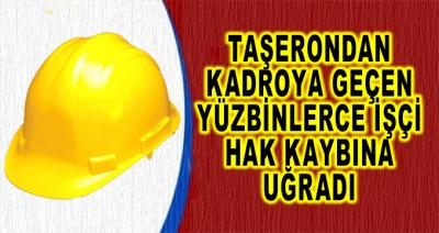 Taşerondan Kadroya Geçen Yüzbinlerce İşçi Hak Kaybına Uğradı