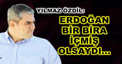 Yılmaz Özdil: ''Eğer Erdoğan Bir Bira İçmiş Olsaydı...''
